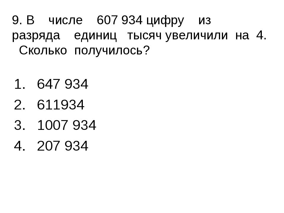 9. В числе 607 934 цифру из разряда единиц тысяч увеличили на 4. Сколько по...