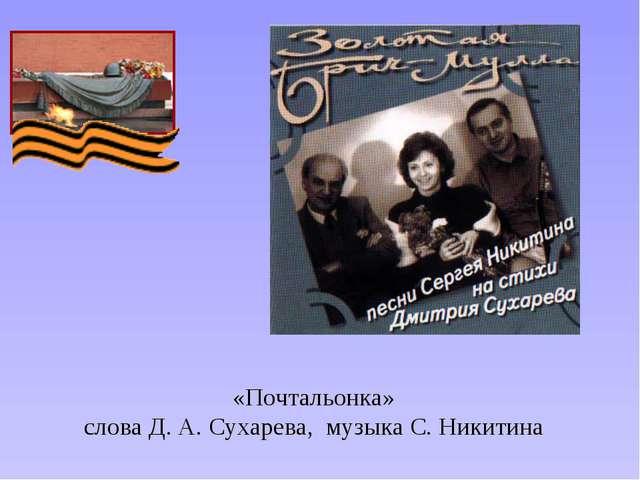 «Почтальонка» слова Д. А. Сухарева, музыка С. Никитина