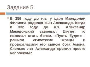 Задание 5. В 356 году до н.э. у царя Македонии Филиппа родился сын Александр.