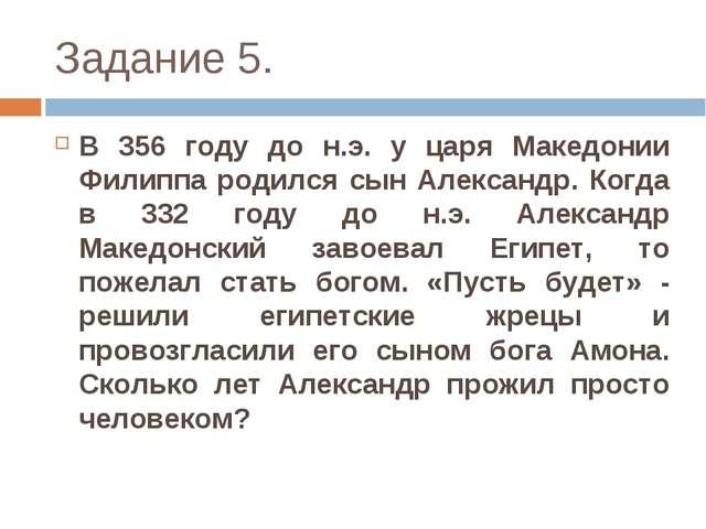 Задание 5. В 356 году до н.э. у царя Македонии Филиппа родился сын Александр....
