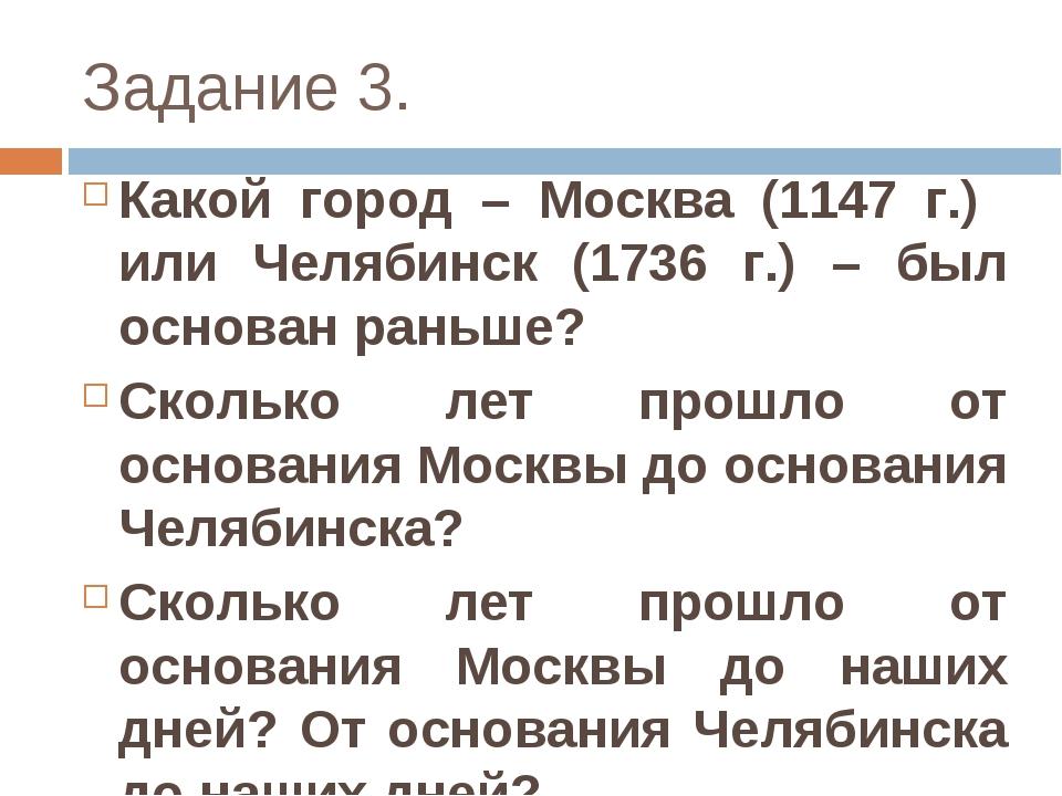 Задание 3. Какой город – Москва (1147 г.) или Челябинск (1736 г.) – был основ...