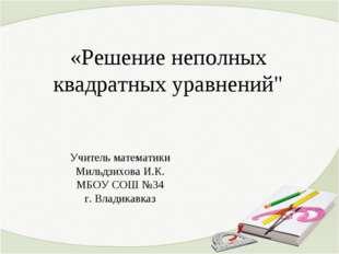 """«Решение неполных квадратных уравнений"""" Учитель математики Мильдзихова И.К."""