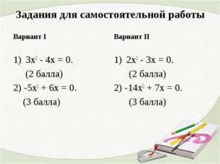 Задания для самостоятельной работы 3х2 - 4х = 0. (2 балла) 2) -5х2 + 6х = 0.