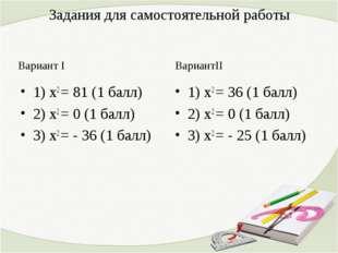 Задания для самостоятельной работы Вариант I 1) х2 = 81 (1 балл) 2) х2 = 0 (1