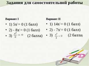 Задания для самостоятельной работы Вариант I 1) 5х2 = 0 (1 балл) 2) - 8х2 = 0