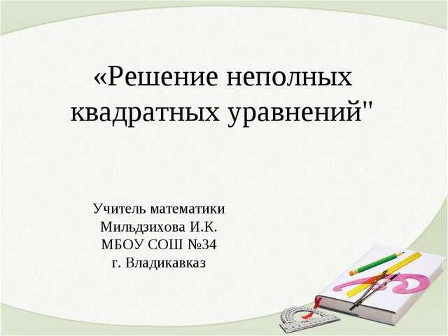 """«Решение неполных квадратных уравнений"""" Учитель математики Мильдзихова И.К...."""