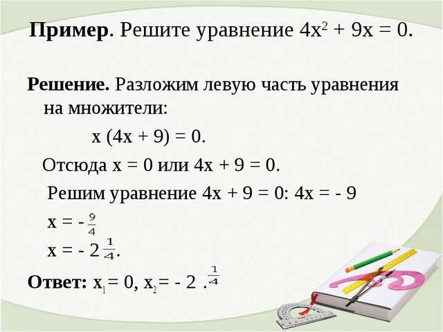 Пример. Решите уравнение 4х2 + 9х = 0. Решение. Разложим левую часть уравнени...