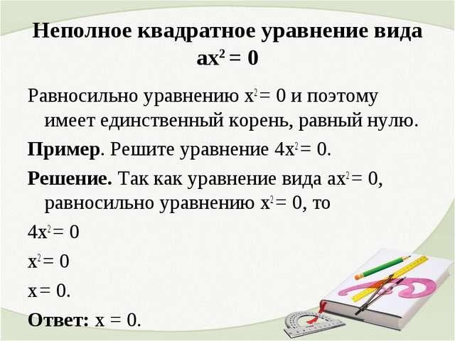 Неполное квадратное уравнение вида ах2 = 0 Равносильно уравнению х2 = 0 и поэ...