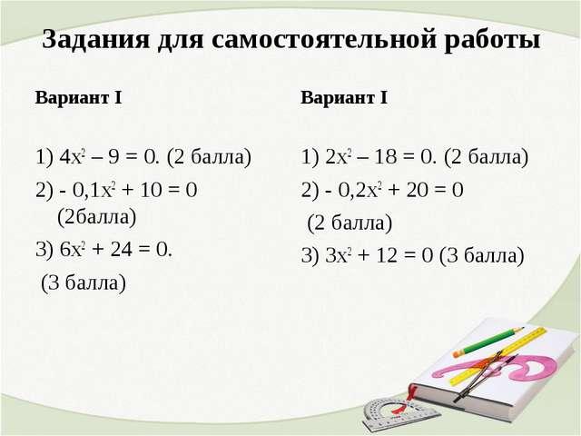 Задания для самостоятельной работы Вариант I 1) 4х2 – 9 = 0. (2 балла) 2) - 0...