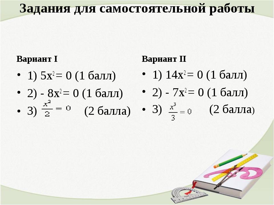 Задания для самостоятельной работы Вариант I 1) 5х2 = 0 (1 балл) 2) - 8х2 = 0...