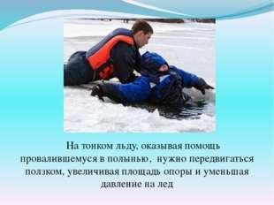 На тонком льду, оказывая помощь провалившемуся в полынью, нужно передвигатьс
