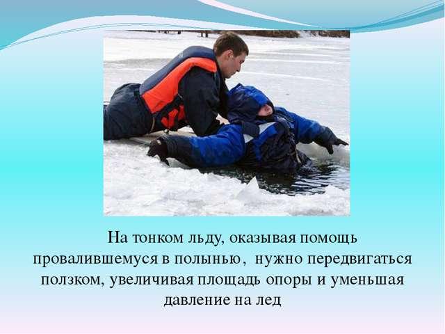 На тонком льду, оказывая помощь провалившемуся в полынью, нужно передвигатьс...