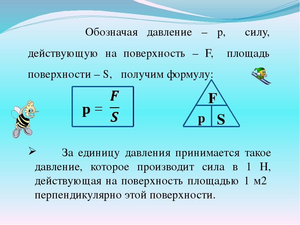 Обозначая давление – р, силу, действующую на поверхность – F, площадь поверх...