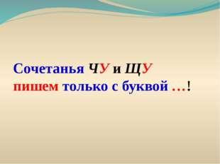 Сочетанья ЧУ и ЩУ пишем только с буквой …!