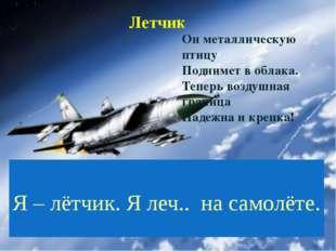 Летчик Я – лётчик. Я леч.. на самолёте. Он металлическую птицу Поднимет в об