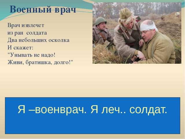 """Военный врач Врач извлечет из ран солдата Два небольших осколка И скажет: """"Ун..."""
