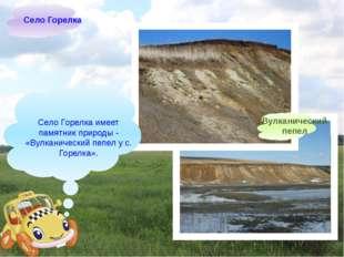 Село Горелка имеет памятник природы- «Вулканический пепел у с. Горелка». Се
