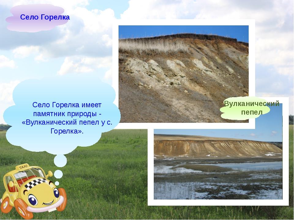 Село Горелка имеет памятник природы- «Вулканический пепел у с. Горелка». Се...