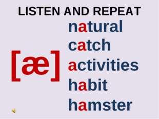 LISTEN AND REPEAT [æ] natural activities habit hamster catch