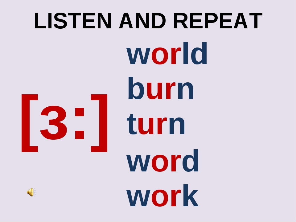 LISTEN AND REPEAT [з:] work turn world burn word