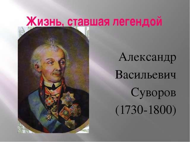 Жизнь, ставшая легендой Александр Васильевич Суворов (1730-1800)