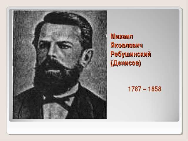 Михаил Яковлевич Ребушинский (Денисов) 1787 – 1858