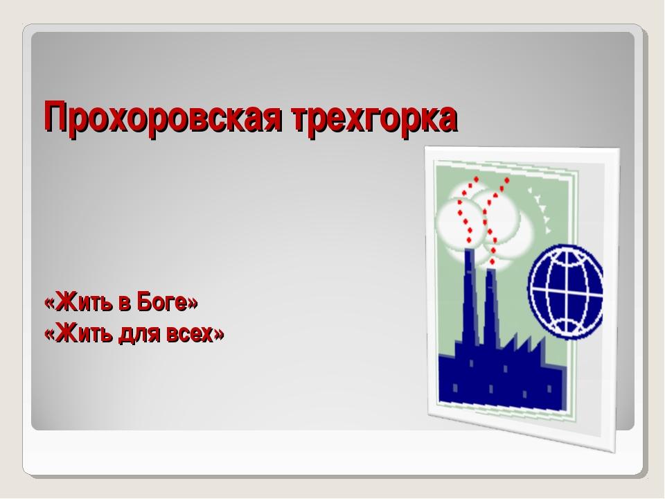 Прохоровская трехгорка «Жить в Боге» «Жить для всех»