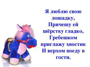 Я люблю свою лошадку, Причешу ей шёрстку гладко, Гребешком приглажу хвостик