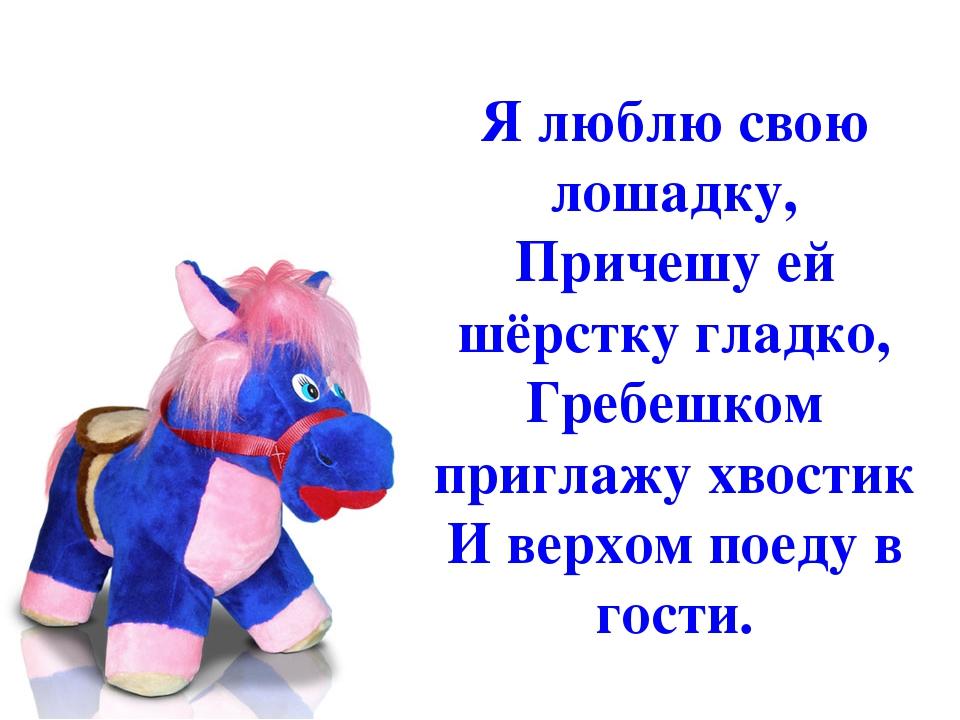 Я люблю свою лошадку, Причешу ей шёрстку гладко, Гребешком приглажу хвостик...