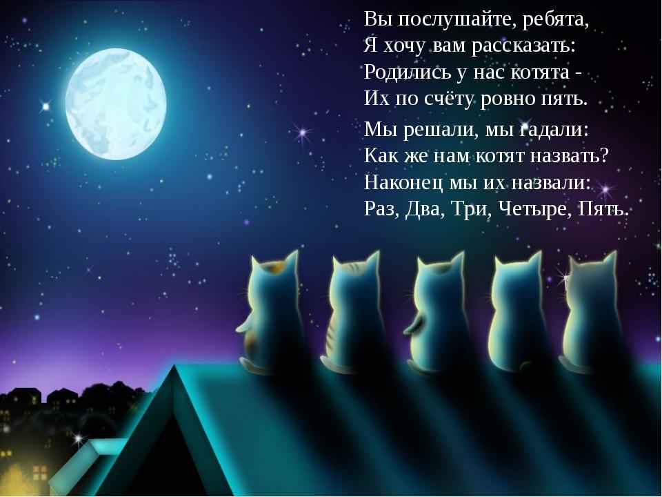 Вы послушайте, ребята, Я хочу вам рассказать: Родились у нас котята - Их по с...