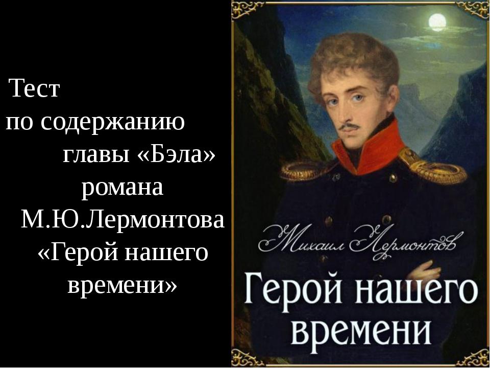 Тест по содержанию главы «Бэла» романа М.Ю.Лермонтова «Герой нашего времени»