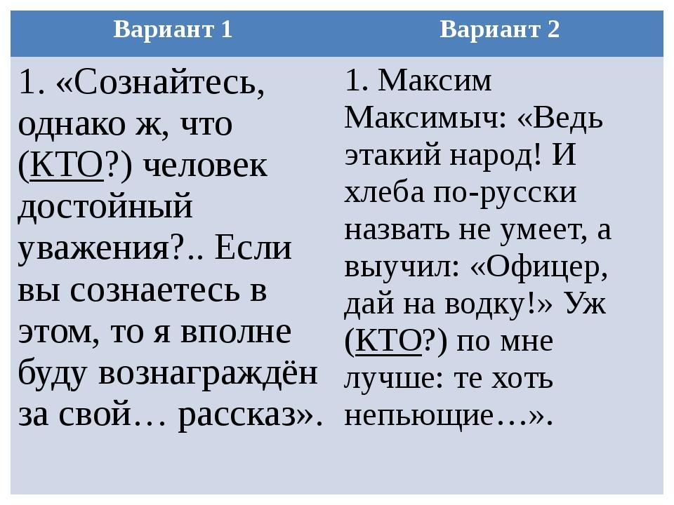 Вариант 1 Вариант 2 1.«Сознайтесь, однако ж, что (КТО?) человек достойный ува...