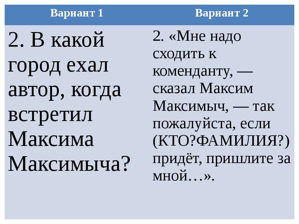 Вариант 1 Вариант 2 2.В какой город ехал автор, когда встретил МаксимаМаксимы...