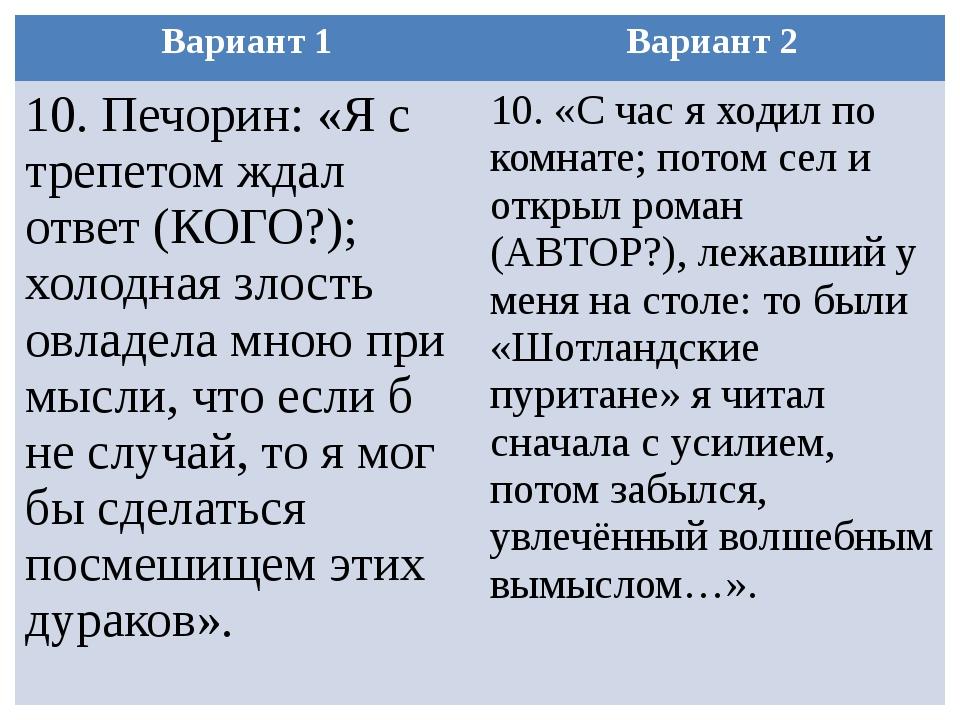 Вариант 1 Вариант 2 10.Печорин: «Я с трепетом ждал ответ (КОГО?); холодная зл...
