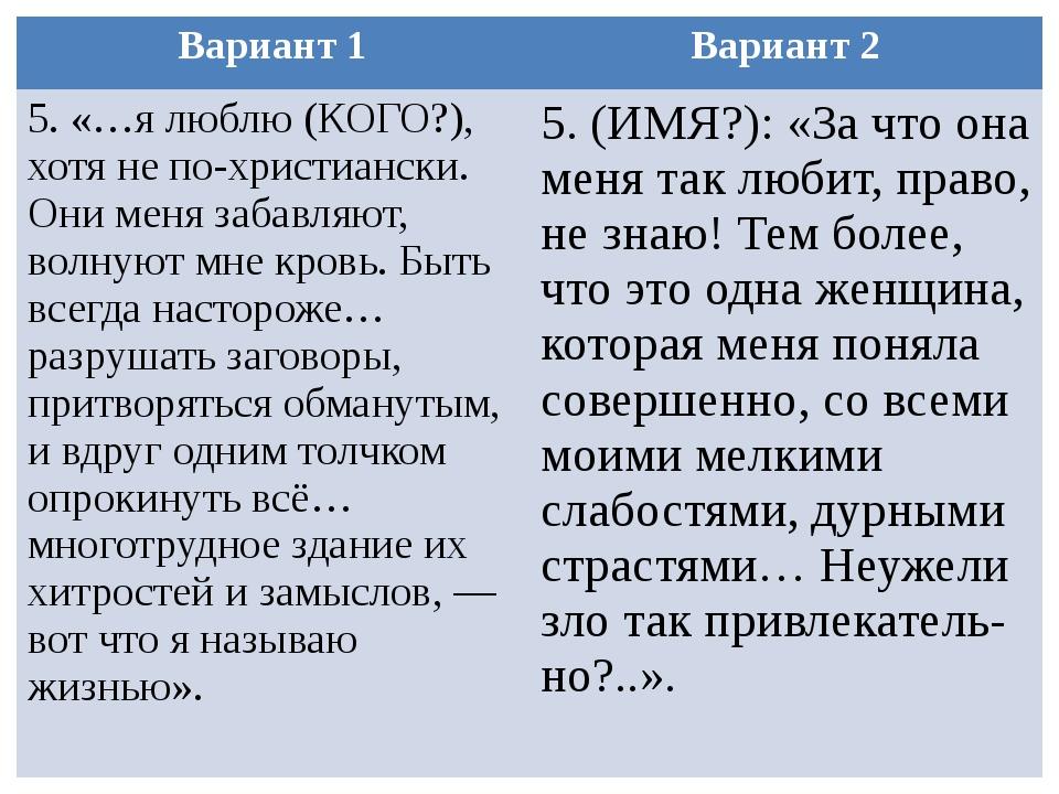 Вариант 1 Вариант 2 5. «…я люблю (КОГО?), хотя не по-христиански. Они меня за...