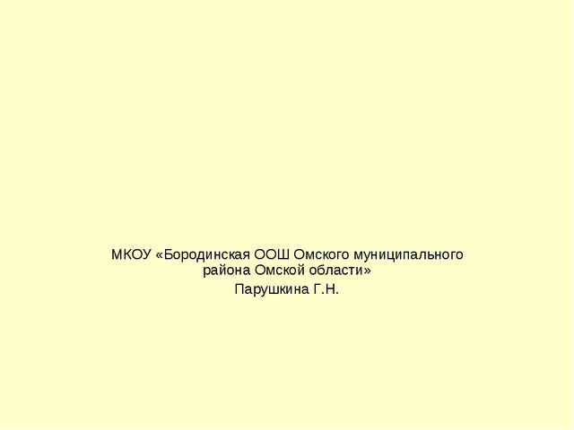 МКОУ «Бородинская ООШ Омского муниципального района Омской области» Парушкина...