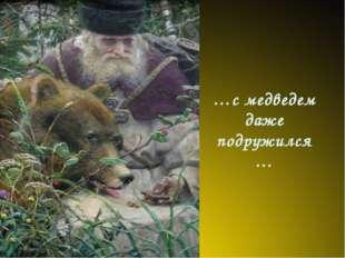 …с медведем даже подружился…