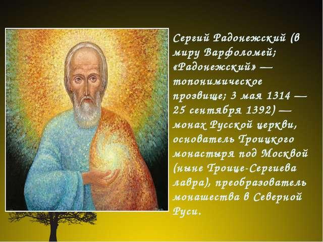Сергий Радонежский (в миру Варфоломей; «Радонежский» — топонимическое прозви...