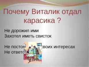 Почему Виталик отдал карасика ? Не дорожил ими Захотел иметь свисток Не посто