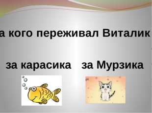 За кого переживал Виталик ? за карасика за Мурзика