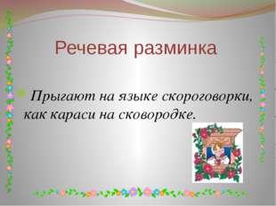 Речевая разминка Прыгают на языке скороговорки, как караси на сковородке.