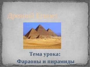 Тема урока: Фараоны и пирамиды Древний Египет