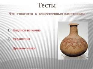 Что относится к вещественным памятникам Тесты Надписи на камне Украшения Древ