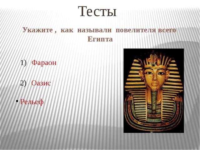 Укажите , как называли повелителя всего Египта Тесты Фараон Оазис Рельеф