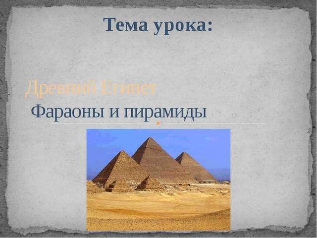 Тема урока: Древний Египет Фараоны и пирамиды