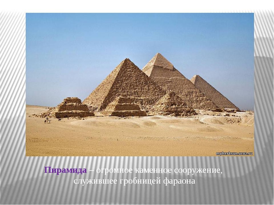 Пирамида – огромное каменное сооружение, служившее гробницей фараона