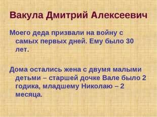 Вакула Дмитрий Алексеевич Моего деда призвали на войну с самых первых дней. Е