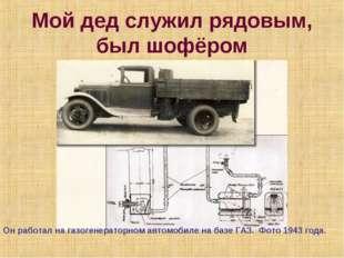 Мой дед служил рядовым, был шофёром Он работал на газогенераторном автомобиле