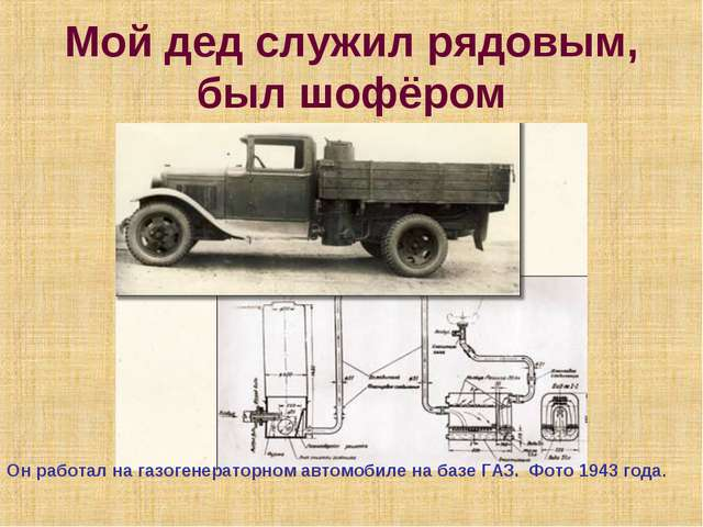 Мой дед служил рядовым, был шофёром Он работал на газогенераторном автомобиле...