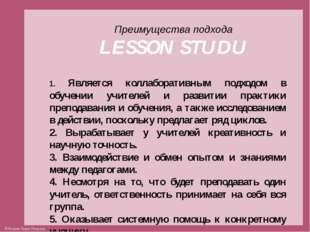 Преимущества подхода LESSON STUDU 1. Является коллаборативным подходом в обуч